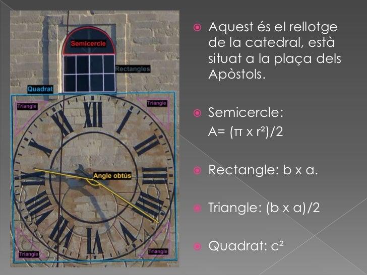   Aquest és el rellotge    de la catedral, està    situat a la plaça dels    Apòstols.   Semicercle:    A= (π x r²)/2 ...