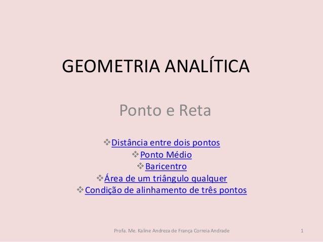GEOMETRIA ANALÍTICA Distância entre dois pontos Ponto Médio Baricentro Área de um triângulo qualquer Condição de alin...