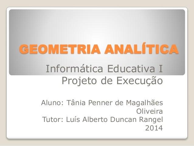 GEOMETRIA ANALÍTICA  Informática Educativa I  Projeto de Execução  Aluno: Tânia Penner de Magalhães  Oliveira  Tutor: Luís...