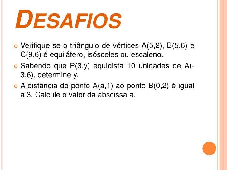 DESAFIOS Verifique se o triângulo de vértices A(5,2), B(5,6) e  C(9,6) é equilátero, isósceles ou escaleno. Sabendo que ...