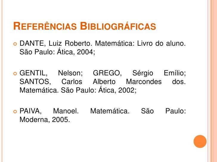 REFERÊNCIAS BIBLIOGRÁFICAS   DANTE, Luiz Roberto. Matemática: Livro do aluno.    São Paulo: Ática, 2004;   GENTIL, Nelso...