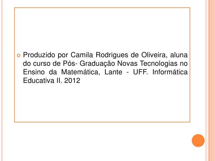    Produzido por Camila Rodrigues de Oliveira, aluna    do curso de Pós- Graduação Novas Tecnologias no    Ensino da Mate...