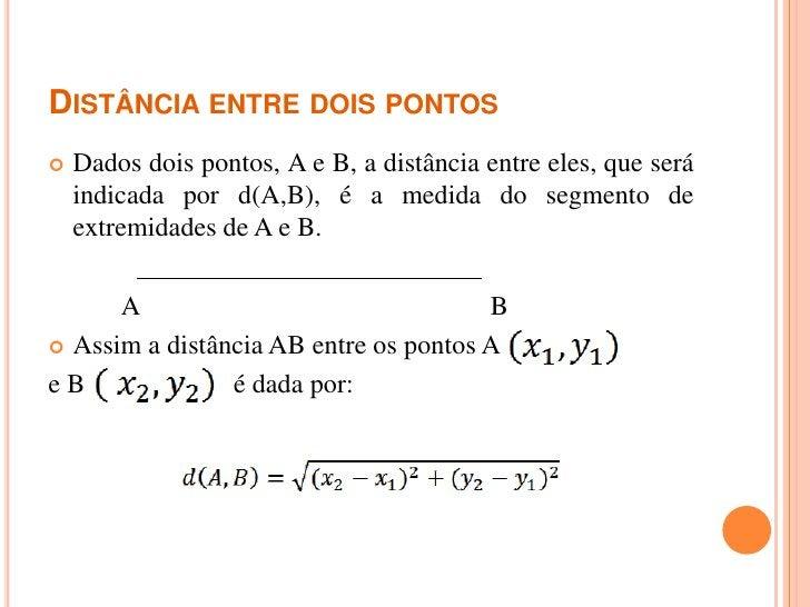 DISTÂNCIA ENTRE DOIS PONTOS   Dados dois pontos, A e B, a distância entre eles, que será    indicada por d(A,B), é a medi...