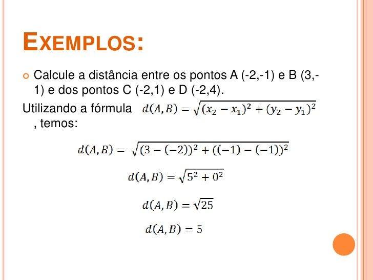 EXEMPLOS: Calcule a distância entre os pontos A (-2,-1) e B (3,-  1) e dos pontos C (-2,1) e D (-2,4).Utilizando a fórmul...