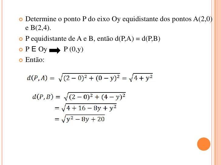  Determine o ponto P do eixo Oy equidistante dos pontos A(2,0)  e B(2,4). P equidistante de A e B, então d(P,A) = d(P,B)...