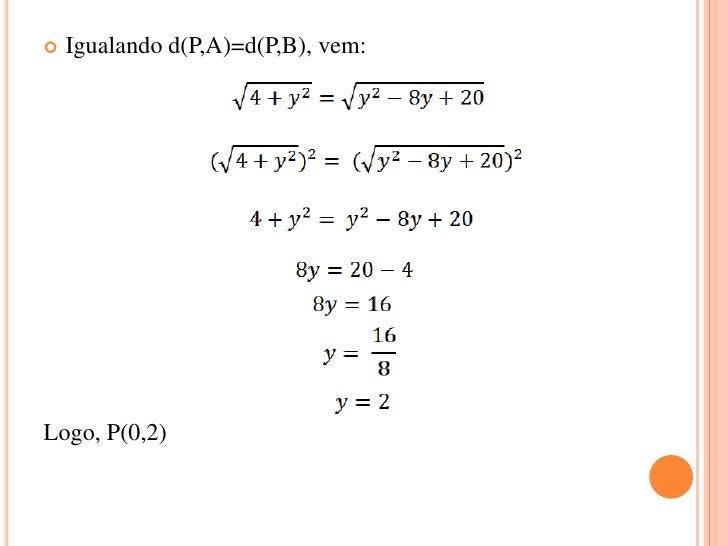    Igualando d(P,A)=d(P,B), vem:Logo, P(0,2)