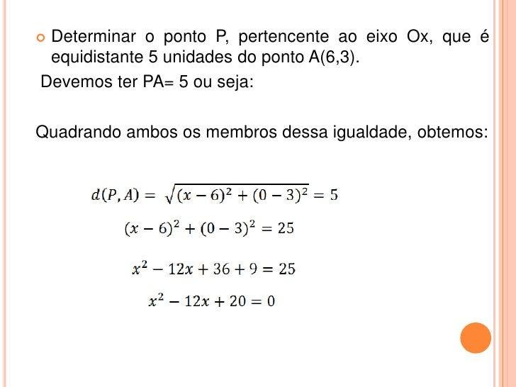 Determinar o ponto P, pertencente ao eixo Ox, que é equidistante 5 unidades do ponto A(6,3).Devemos ter PA= 5 ou seja:Qua...