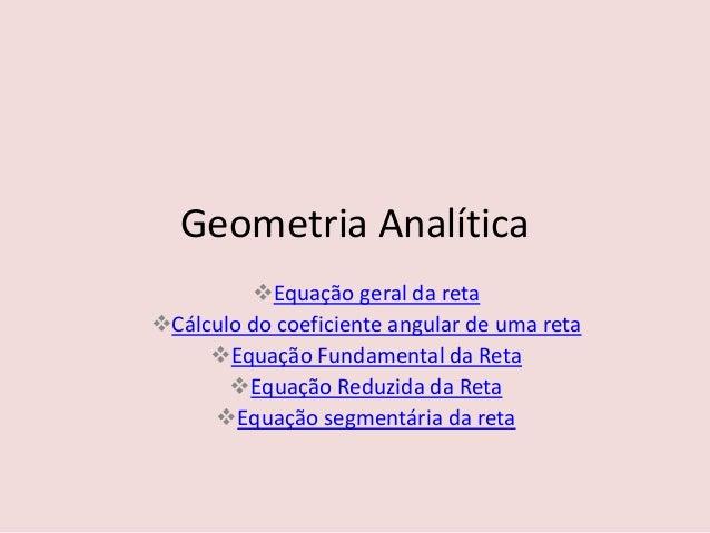Geometria Analítica Equação geral da reta Cálculo do coeficiente angular de uma reta Equação Fundamental da Reta Equaç...