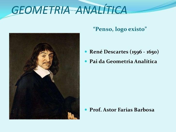 """GEOMETRIA  ANALÍTICA<br />""""Penso, logo existo""""<br />René Descartes (1596 - 1650) <br />Pai da Geometria Analítica<br />Pro..."""