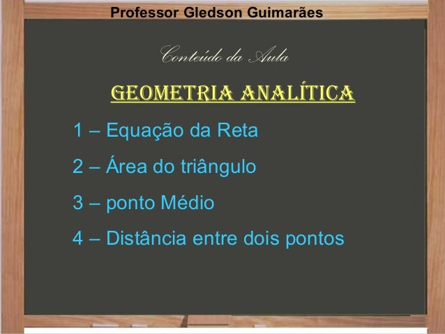 Conteúdo da Aula Geometria analítica 1 – Equação da Reta 2 – Área do triângulo 3 – ponto Médio 4 – Distância entre dois po...