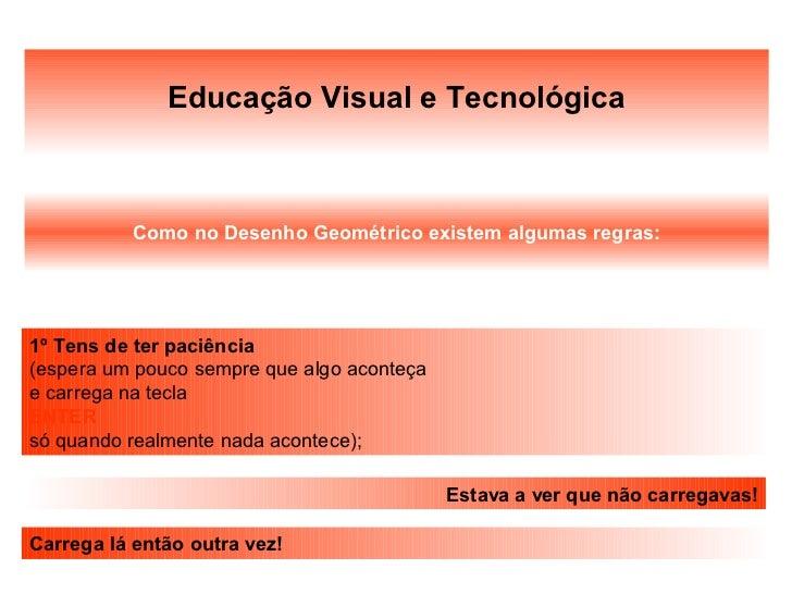 Educação Visual e Tecnológica           Como no Desenho Geométrico existem algumas regras:1º Tens de ter paciência(espera ...