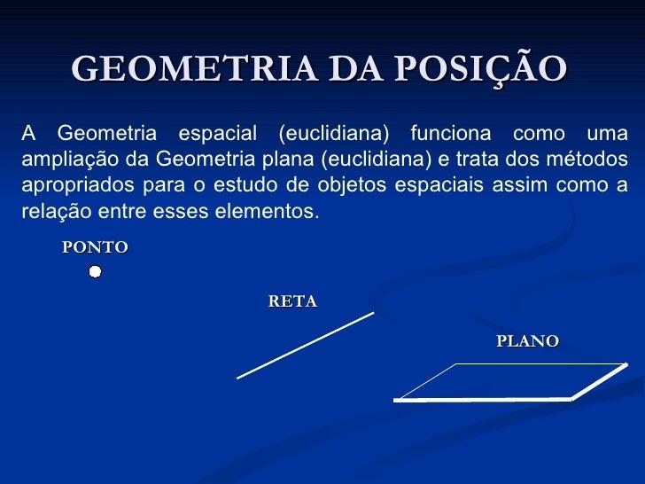 GEOMETRIA DA POSIÇÃOA Geometria espacial (euclidiana) funciona como umaampliação da Geometria plana (euclidiana) e trata d...