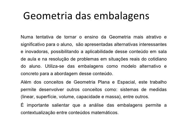 Geometria das embalagens Numa tentativa de tornar o ensino da Geometria mais atrativo e significativo para o aluno,  são a...