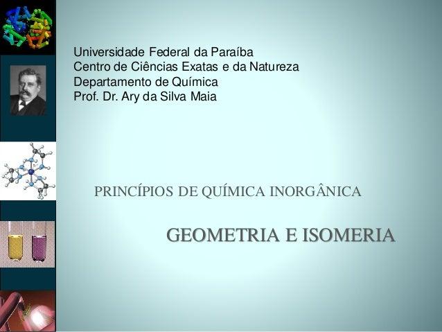 PRINCÍPIOS DE QUÍMICA INORGÂNICA GEOMETRIA E ISOMERIA Universidade Federal da Paraíba Centro de Ciências Exatas e da Natur...