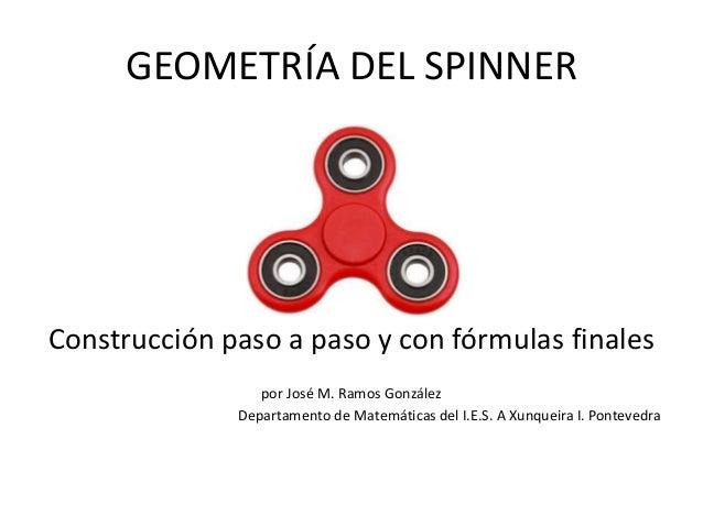 GEOMETRÍA DEL SPINNER Construcción paso a paso y con fórmulas finales por José M. Ramos González Departamento de Matemátic...