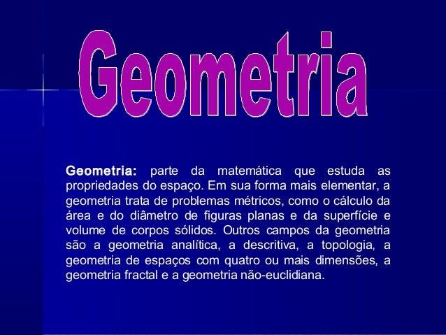 Geometria: parte da matemática que estuda as propriedades do espaço. Em sua forma mais elementar, a geometria trata de pro...