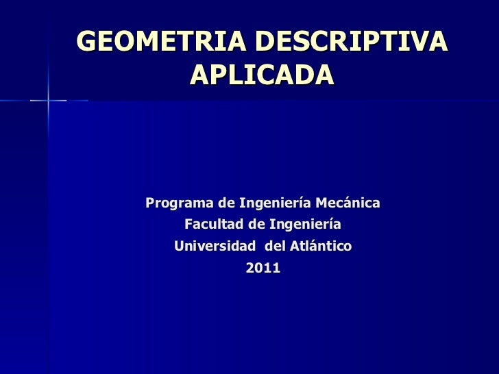 GEOMETRIA DESCRIPTIVA APLICADA Programa de Ingeniería Mecánica Facultad de Ingeniería Universidad  del Atlántico 2011
