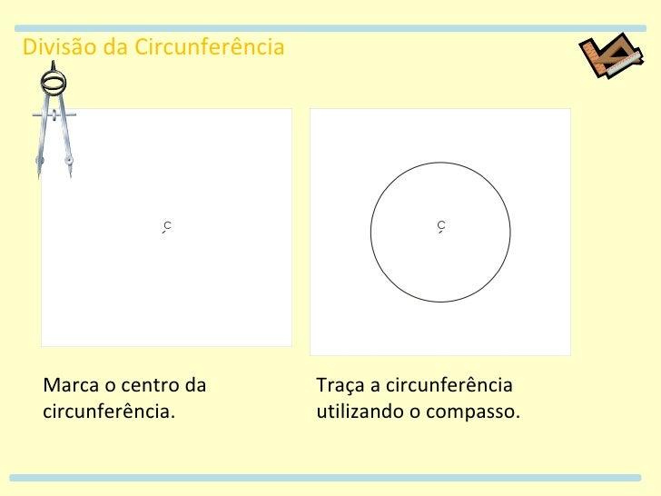 Divisão da Circunferência Marca o centro da circunferência. Traça a circunferência utilizando o compasso.