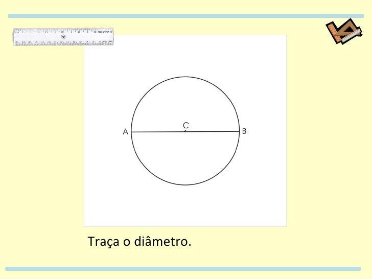 Traça o diâmetro.