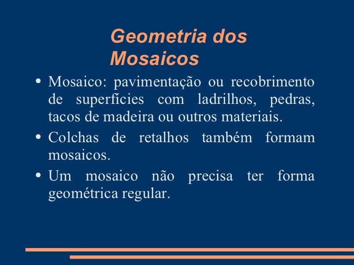 Geometria dos             Mosaicos     Mosaico: pavimentação ou recobrimento ●      de superfícies com ladrilhos, pedras, ...
