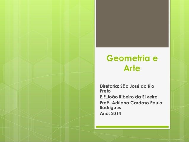 Geometria e Arte Diretoria: São José do Rio Preto E.E.João Ribeiro da Silveira Profª: Adriana Cardoso Paulo Rodrigues Ano:...