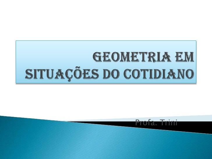 Geometria em situações do cotidiano<br />Profa. Trini<br />
