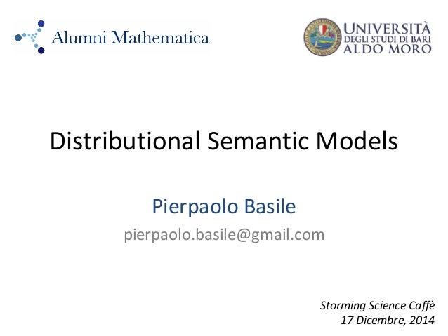 Distributional Semantic Models Pierpaolo Basile pierpaolo.basile@gmail.com Storming Science Caffè 17 Dicembre, 2014
