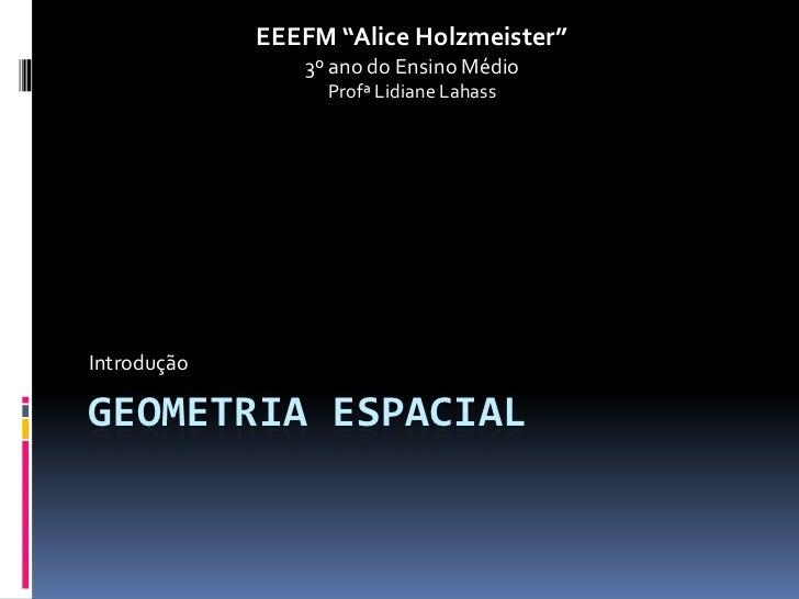 "EEEFM ""Alice Holzmeister""                3º ano do Ensino Médio                  Profª Lidiane LahassIntroduçãoGEOMETRIA E..."