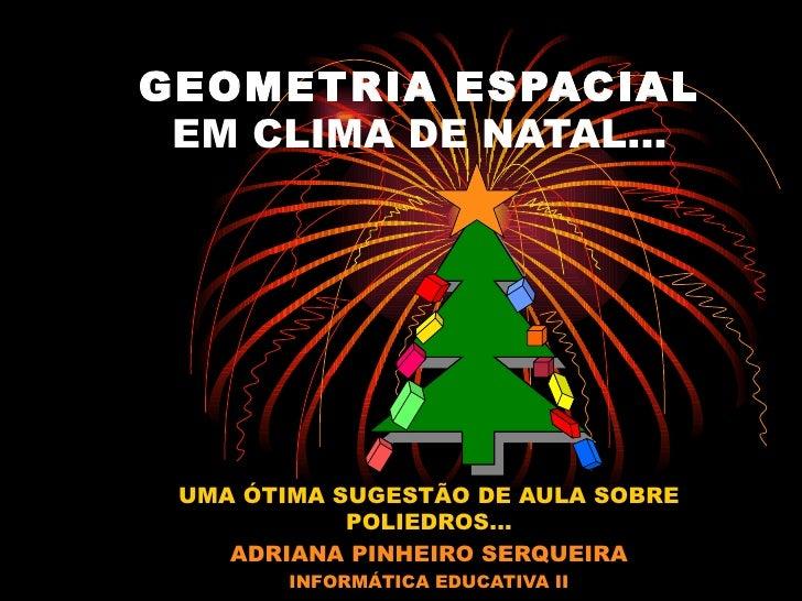 GEOMETRIA ESPACIAL EM CLIMA DE NATAL... UMA ÓTIMA SUGESTÃO DE AULA SOBRE POLIEDROS... ADRIANA PINHEIRO SERQUEIRA INFORMÁTI...