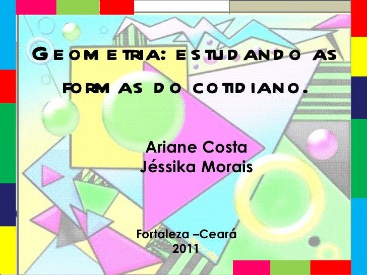 Ariane Costa Jéssika Morais Fortaleza –Ceará 2011 Geometria: estudando as formas do cotidiano.