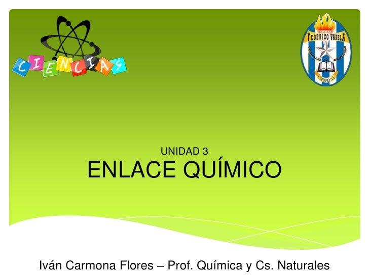 ENLACE QUÍMICO<br />UNIDAD 3<br />Iván Carmona Flores – Prof. Química y Cs. Naturales<br />