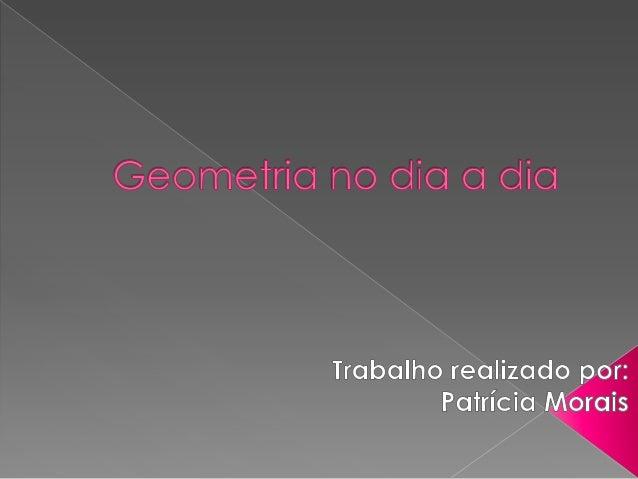 Geometria está presente não só nos livros didáticos , mas também no nosso cotidiano. Documentos históricos mostram que as ...