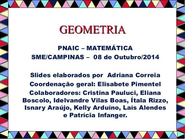 GGEEOOMMEETTRRIIAA  PNAIC – MATEMÁTICA  SME/CAMPINAS – 08 de Outubro/2014  Slides elaborados por Adriana Correia  Coordena...