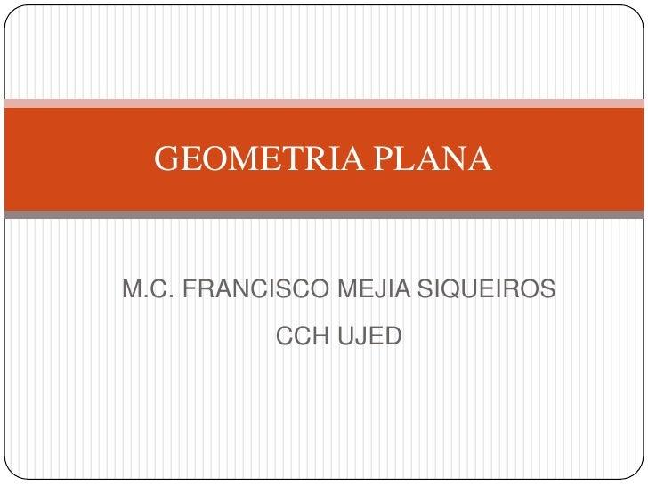 M.C. FRANCISCO MEJIA SIQUEIROS<br />CCH UJED<br />GEOMETRIA PLANA<br />