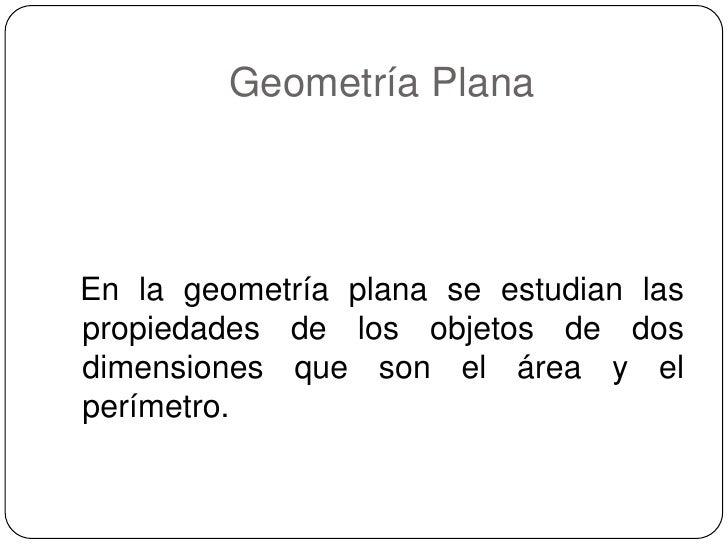 Geometría Plana <br />En la geometría plana se estudian las propiedades de los objetos de dos dimensiones que son el área ...