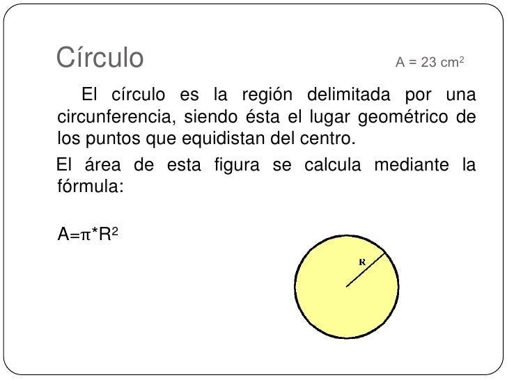 Círculo                                A = 23 cm2<br />     El círculo es la región delimitada por una circunferencia, sie...