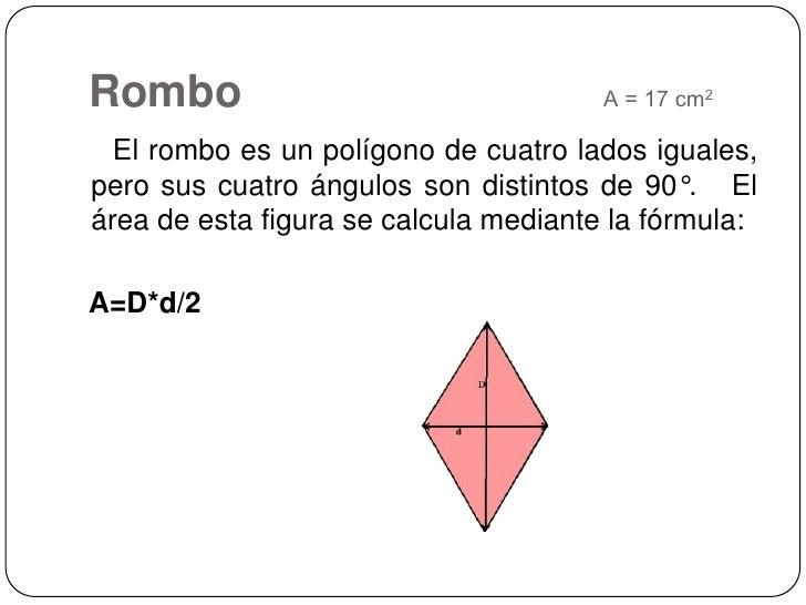RomboA = 17 cm2<br />   El rombo es un polígono de cuatro lados iguales, pero sus cuatro ángulos son distintos de 90°.   E...