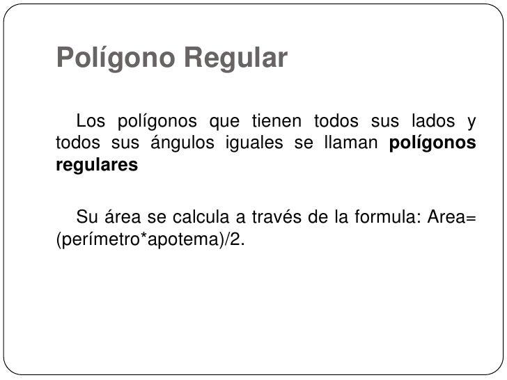 Polígono Regular <br />    Los polígonos que tienen todos sus lados y todos sus ángulos iguales se llaman polígonos regula...