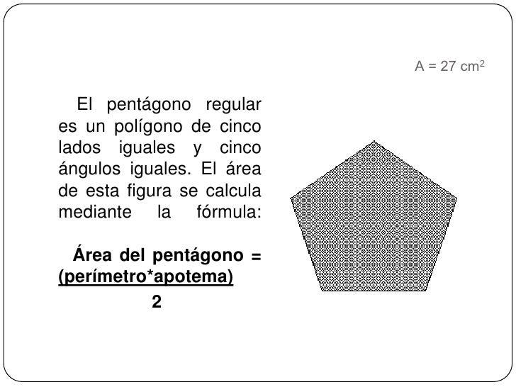 A = 27 cm2<br />    El pentágono regular es un polígono de cinco lados iguales y cinco ángulos iguales. El área de esta fi...
