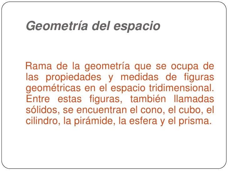 Geometría del espacio<br />Rama de la geometría que se ocupa de las propiedades y medidas de figuras geométricas en el esp...
