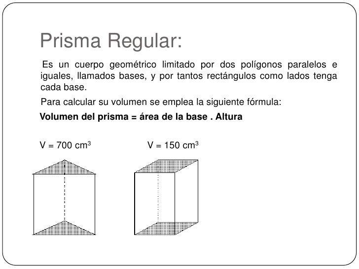 Prisma Regular:<br />Es un cuerpo geométrico limitado por dos polígonos paralelos e iguales, llamados bases, y por tantos ...