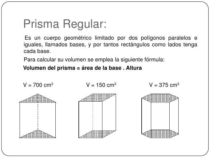 Prisma Regular:<br /> Es un cuerpo geométrico limitado por dos polígonos paralelos e iguales, llamados bases, y por tantos...