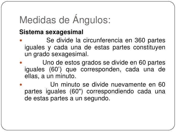 Medidas de Ángulos:<br />Sistema sexagesimal<br /> Se divide la circunferencia en 360 partes iguales y cada una de...