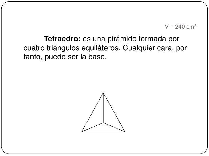 V = 240 cm3<br />Tetraedro: es una pirámide formada por cuatro triángulos equiláteros. Cualquier cara, por tanto, puede se...