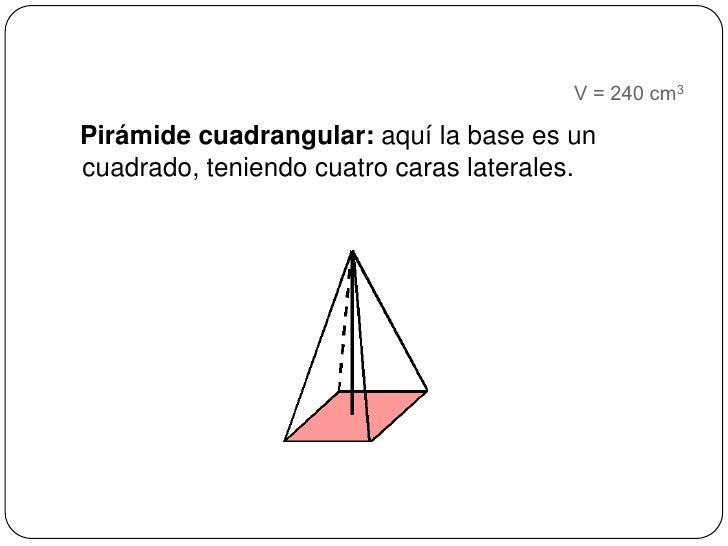 V = 240 cm3<br />Pirámide cuadrangular: aquí la base es un cuadrado, teniendo cuatro caras laterales. <br />