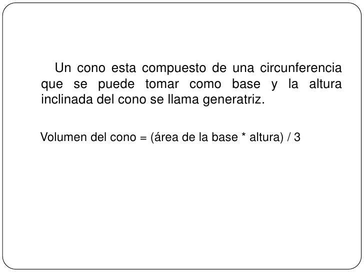 Un cono esta compuesto de una circunferencia que se puede tomar como base y la altura inclinada del cono se llama gene...