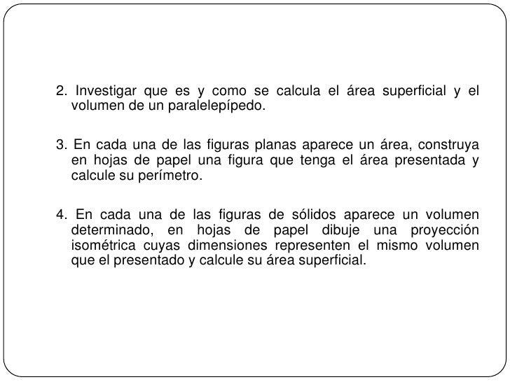 2. Investigar que es y como se calcula el área superficial y el volumen de un paralelepípedo.<br />3. En cada una de las f...