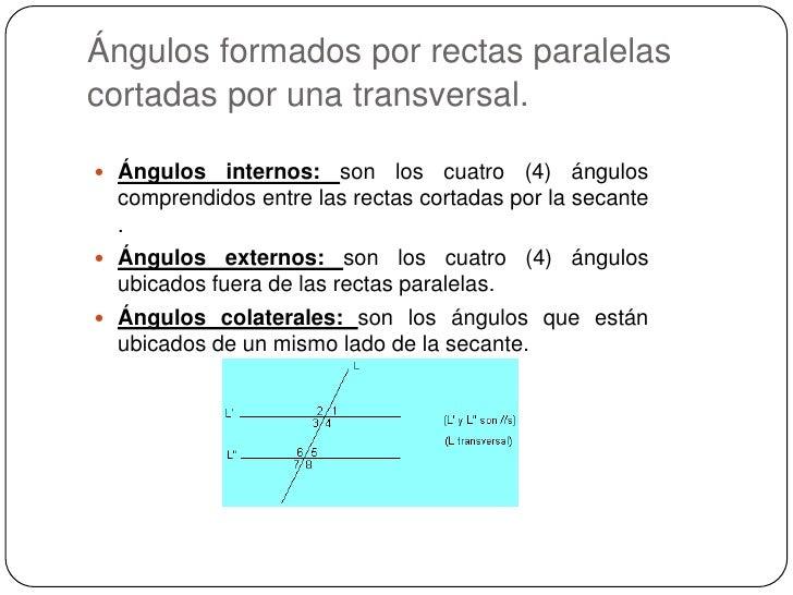 Ángulos formados por rectas paralelas cortadas por una transversal.<br />Ángulos internos: son los cuatro (4) ángulos com...