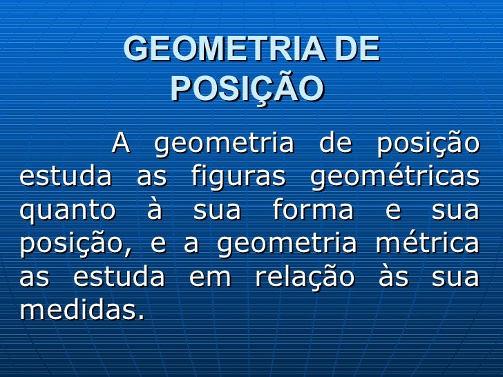 GEOMETRIA DE POSIÇÃO   A geometria de posição estuda as figuras geométricas quanto à sua forma e sua posição, e a geometri...