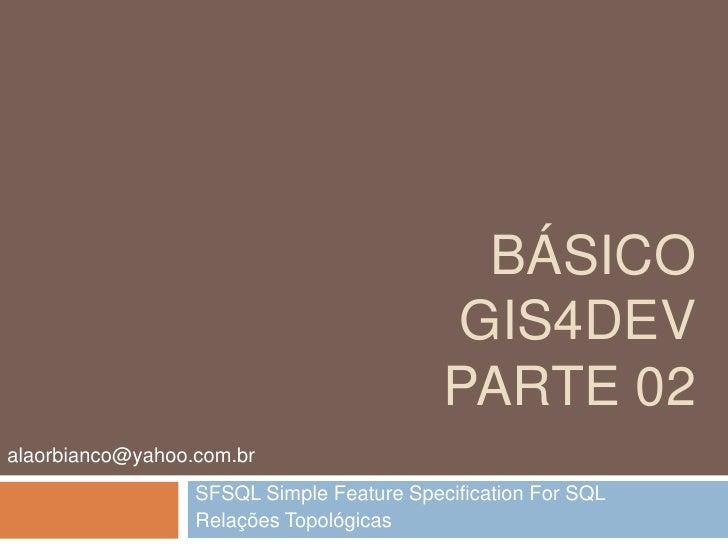 Básico gis4devparte 02<br />SFSQL Simple Feature Specification For SQL<br />Relações Topológicas<br />alaorbianco@yahoo.co...